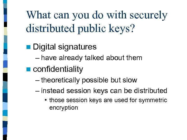 What can you do with securely distributed public keys? n Digital signatures – have
