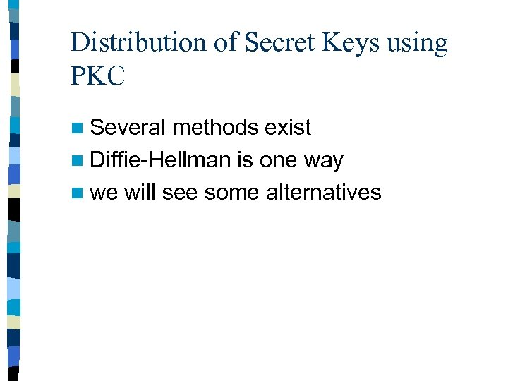 Distribution of Secret Keys using PKC n Several methods exist n Diffie-Hellman is one