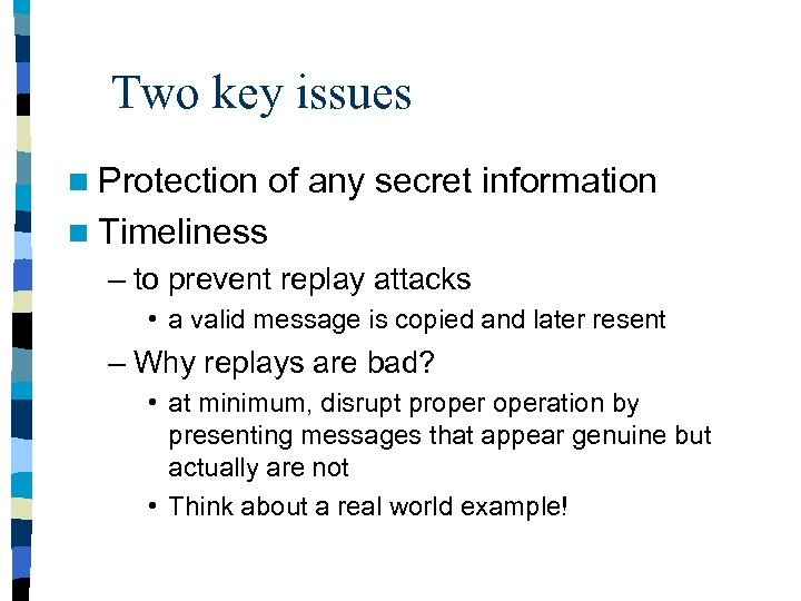 Two key issues n Protection of any secret information n Timeliness – to prevent