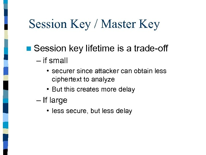 Session Key / Master Key n Session key lifetime is a trade-off – if