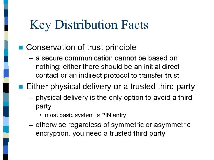 Key Distribution Facts n Conservation of trust principle – a secure communication cannot be
