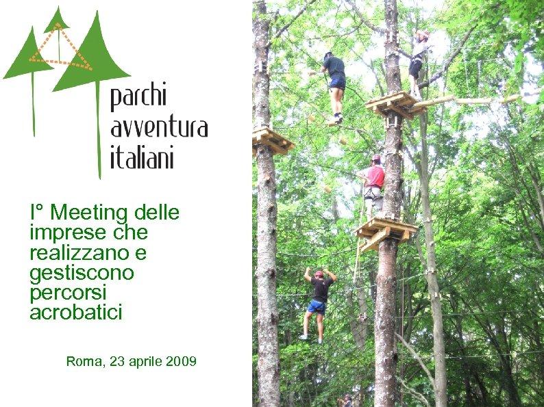 I° Meeting delle imprese che realizzano e gestiscono percorsi acrobatici Roma, 23 aprile 2009