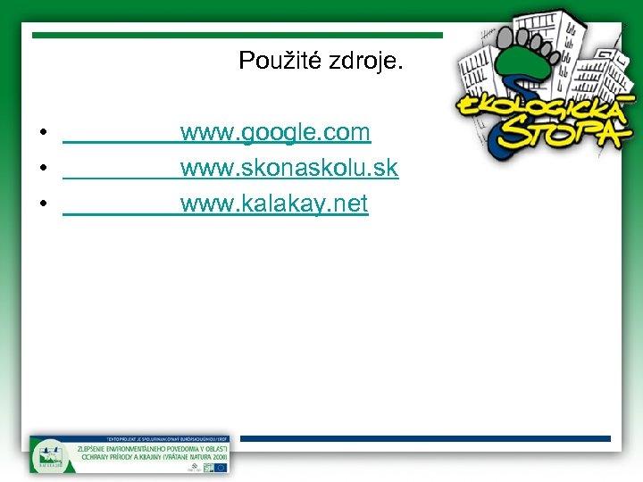 Použité zdroje. • • • www. google. com www. skonaskolu. sk www. kalakay. net