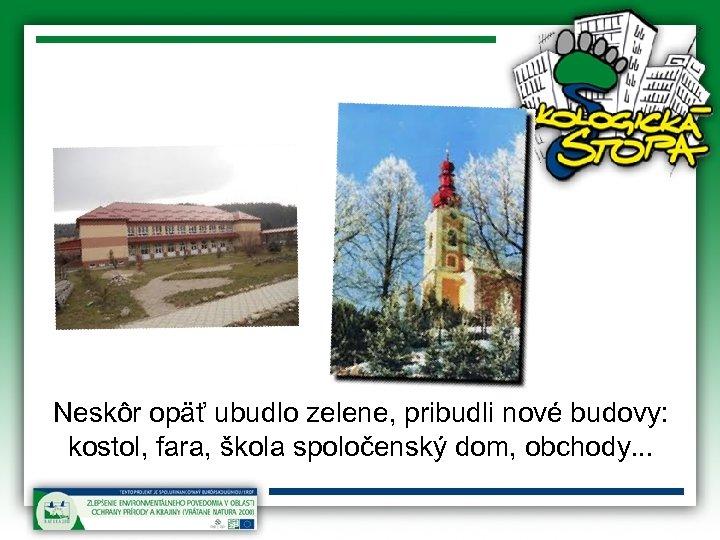 Neskôr opäť ubudlo zelene, pribudli nové budovy: kostol, fara, škola spoločenský dom, obchody. .