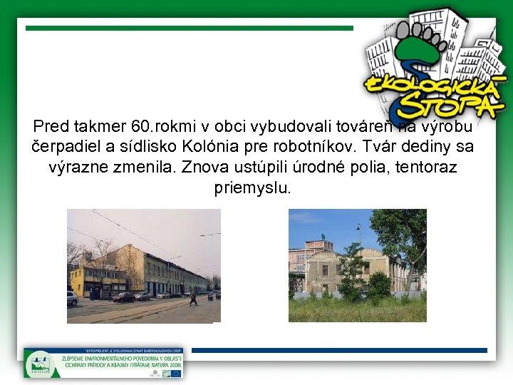 Pred takmer 60. rokmi v obci vybudovali továreň na výrobu čerpadiel a sídlisko Kolónia