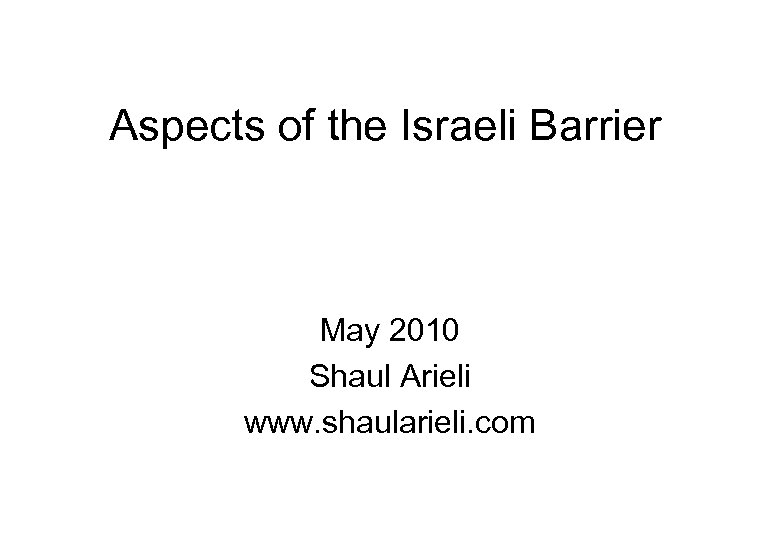 Aspects of the Israeli Barrier May 2010 Shaul Arieli www. shaularieli. com