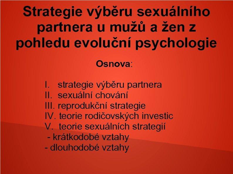 Strategie výběru sexuálního partnera u mužů a žen z pohledu evoluční psychologie Osnova: I.