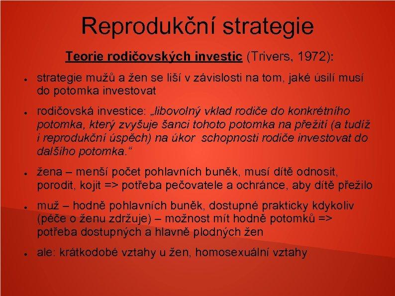 Reprodukční strategie Teorie rodičovských investic (Trivers, 1972): ● ● ● strategie mužů a žen