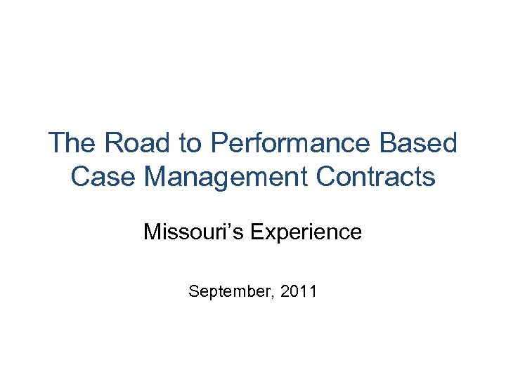 The Road to Performance Based Case Management Contracts Missouri's Experience September, 2011