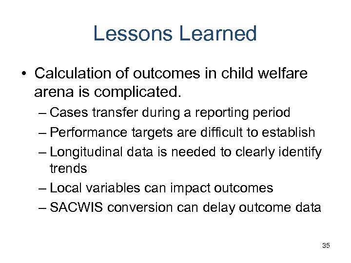 Lessons Learned • Calculation of outcomes in child welfare arena is complicated. – Cases
