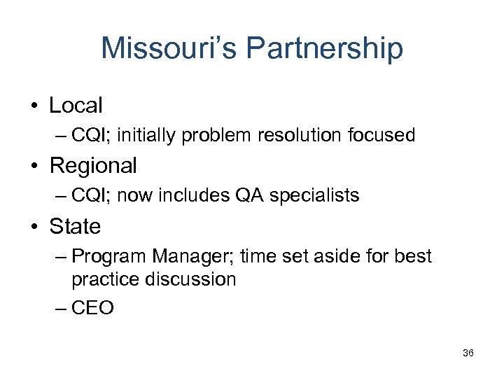 Missouri's Partnership • Local – CQI; initially problem resolution focused • Regional – CQI;