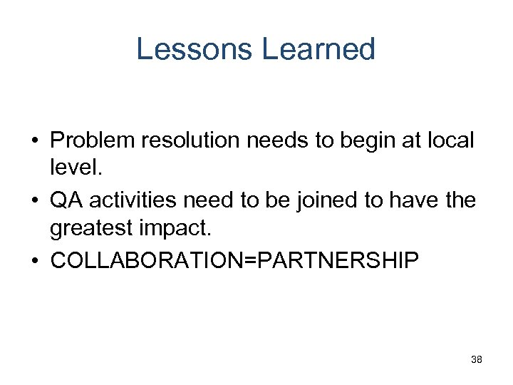 Lessons Learned • Problem resolution needs to begin at local level. • QA activities
