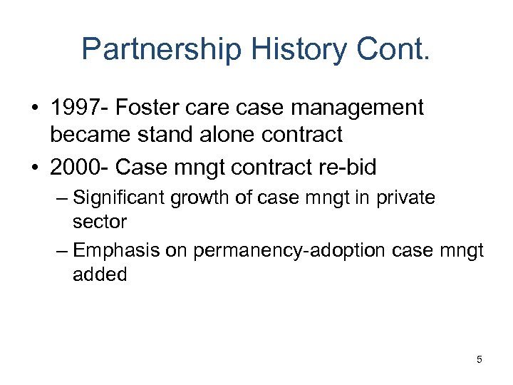 Partnership History Cont. • 1997 - Foster care case management became stand alone contract