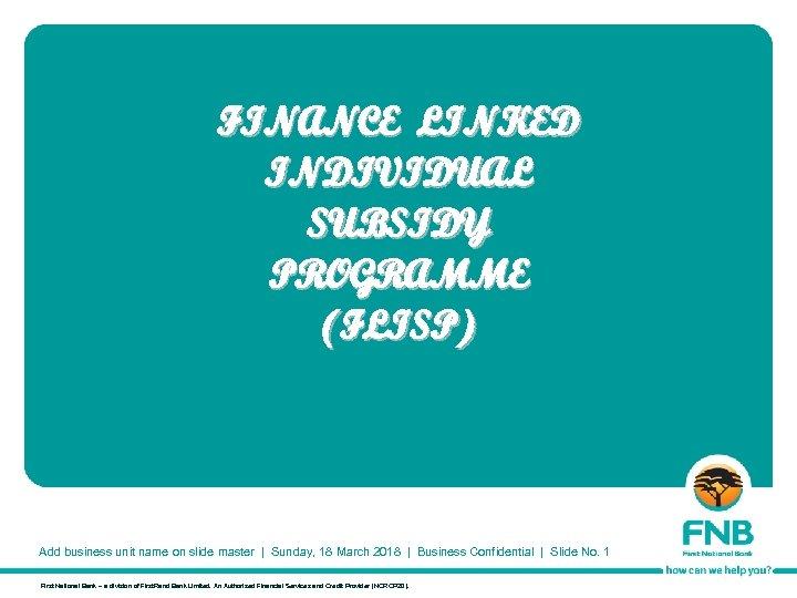 FINANCE LINKED INDIVIDUAL SUBSIDY PROGRAMME (FLISP) Add business unit name on slide master  
