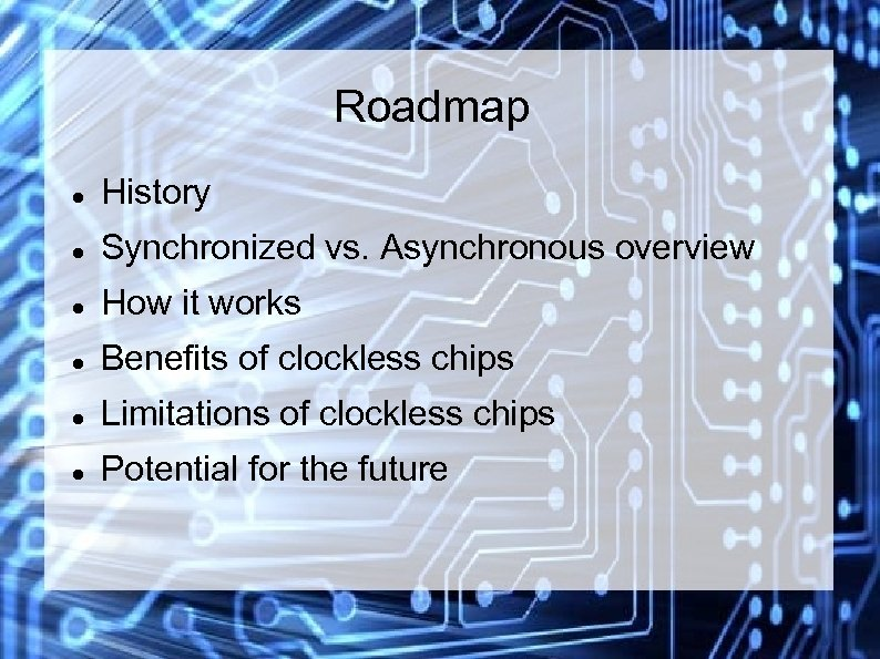 Roadmap History Synchronized vs. Asynchronous overview How it works Benefits of clockless chips Limitations