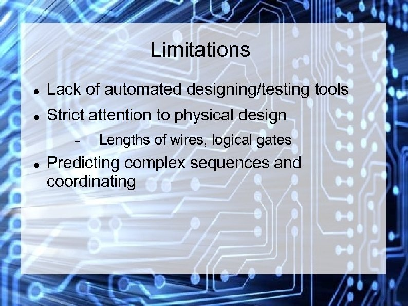 Limitations Lack of automated designing/testing tools Strict attention to physical design Lengths of wires,
