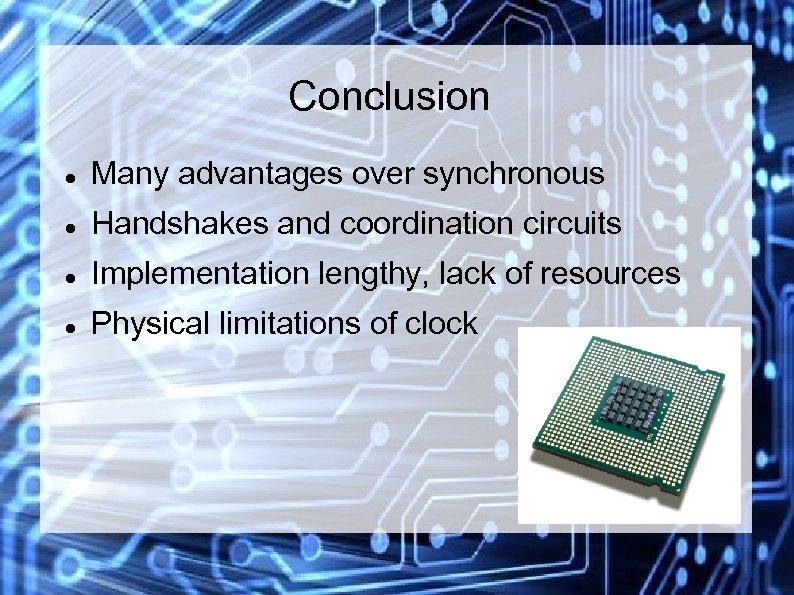 Conclusion Many advantages over synchronous Handshakes and coordination circuits Implementation lengthy, lack of resources