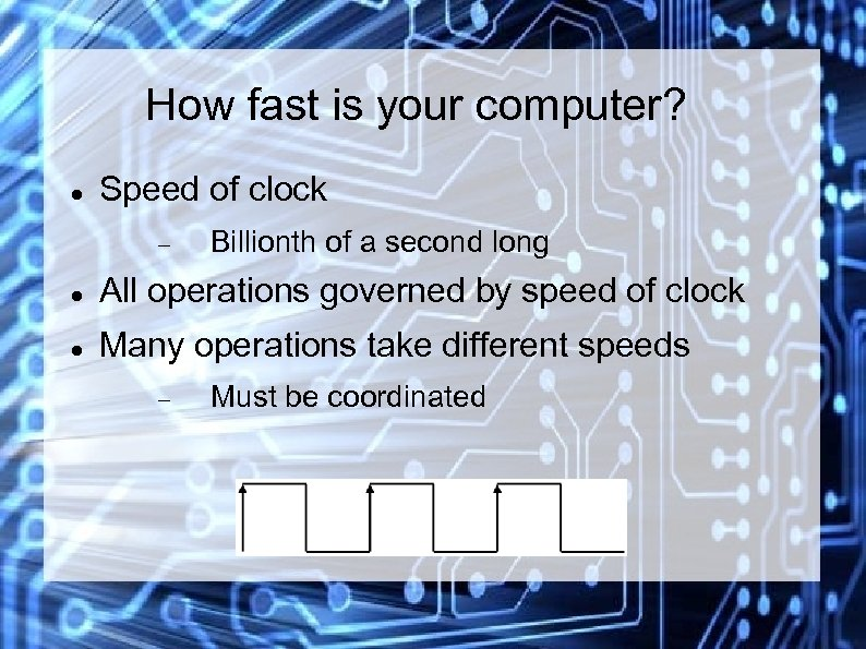 How fast is your computer? Speed of clock Billionth of a second long All
