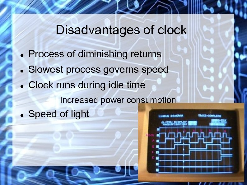 Disadvantages of clock Process of diminishing returns Slowest process governs speed Clock runs during