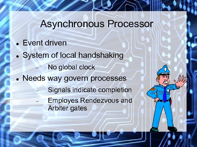 Asynchronous Processor Event driven System of local handshaking No global clock Needs way govern