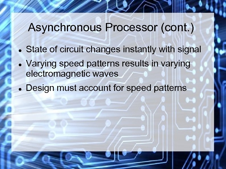 Asynchronous Processor (cont. ) State of circuit changes instantly with signal Varying speed patterns