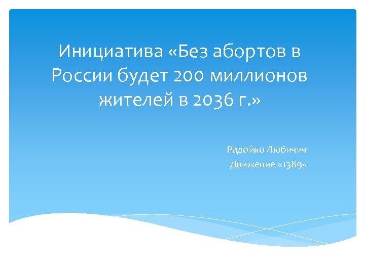 Инициатива «Без абортов в России будет 200 миллионов жителей в 2036 г. » Радойко