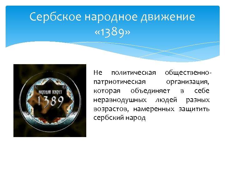 Сербское народное движение « 1389» Не политическая общественнопатриотическая организация, которая объединяет в себе неравнодушных