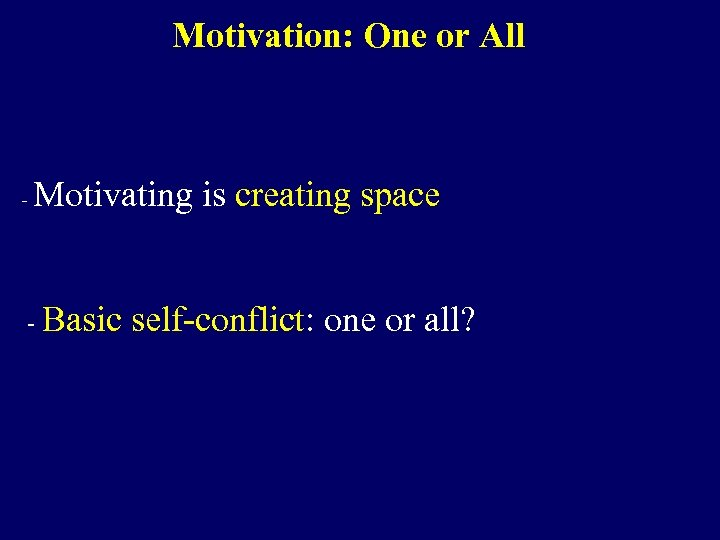 Motivation: One or All - Motivating is creating space - Basic self-conflict: one or