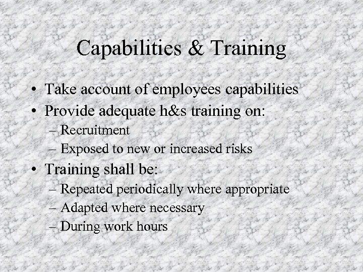 Capabilities & Training • Take account of employees capabilities • Provide adequate h&s training