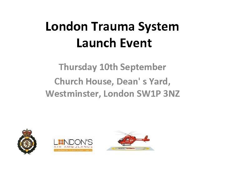 London Trauma System Launch Event Thursday 10 th September Church House, Dean' s Yard,