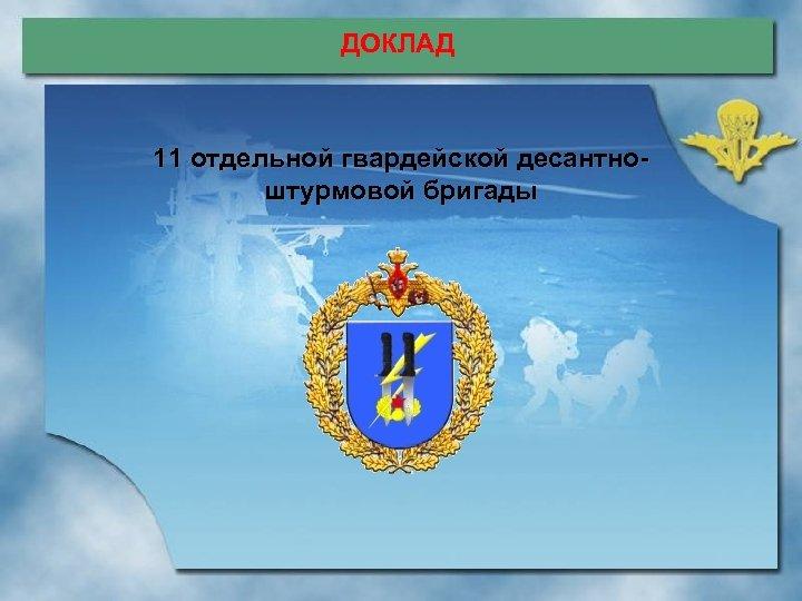 ДОКЛАД 11 отдельной гвардейской десантноштурмовой бригады