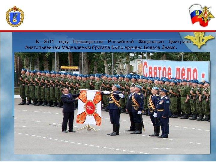 9 В 2011 году Президентом Российской Федерации Дмитрием Анатольевичем Медведевым бригаде было вручено Боевое