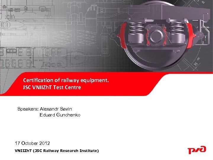 Certification of railway equipment. JSC VNIIZh. T Test Centre Speakers: Alexandr Savin Eduard Gunchenko