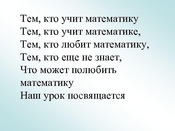 Тем, кто учит математику Тем, кто учит математике, Тем, кто любит математику, Тем, кто