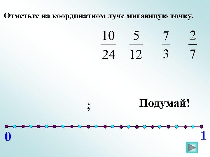 Отметьте на координатном луче мигающую точку. ; 0 Подумай! 1