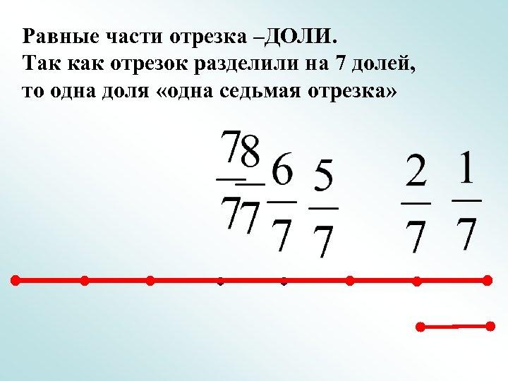 Равные части отрезка –ДОЛИ. Так как отрезок разделили на 7 долей, то одна доля