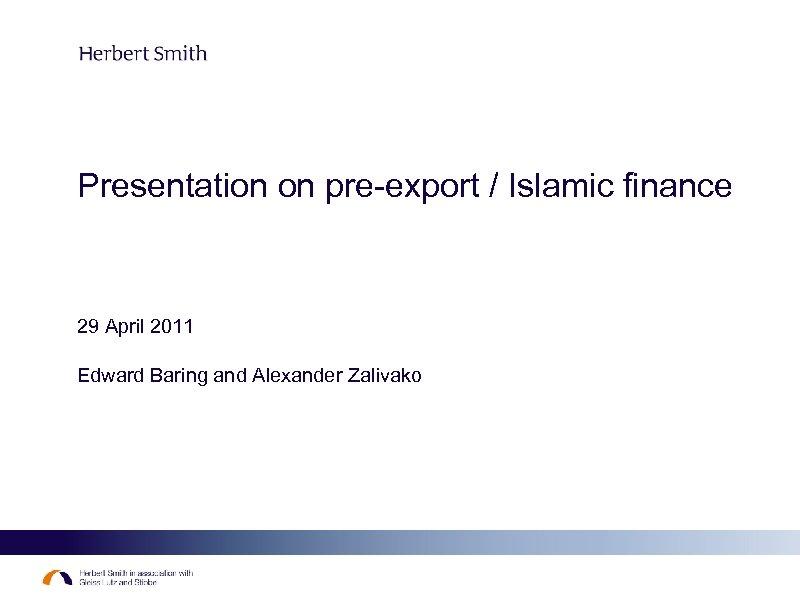 Presentation on pre-export / Islamic finance 29 April 2011 Edward Baring and Alexander Zalivako