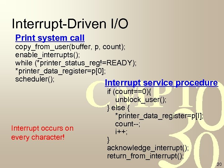 Interrupt-Driven I/O Print system call copy_from_user(buffer, p, count); enable_interrupts(); while (*printer_status_reg!=READY); *printer_data_register=p[0]; scheduler(); Interrupt