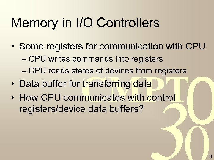 Memory in I/O Controllers • Some registers for communication with CPU – CPU writes