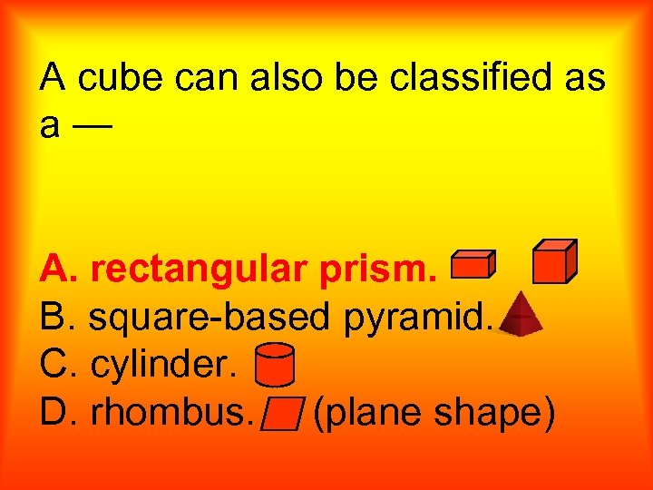 A cube can also be classified as a— A. rectangular prism. B. square-based pyramid.