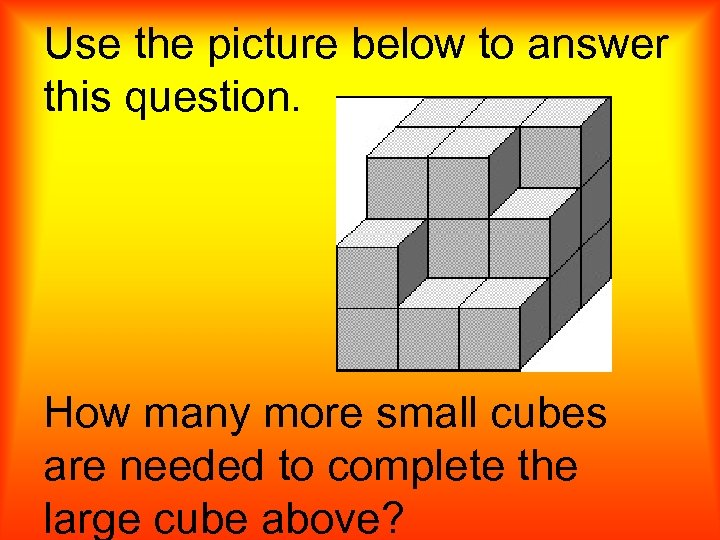 Use the picture below to answer this question. How many more small cubes are