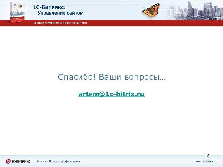 Спасибо! Ваши вопросы… artem@1 c-bitrix. ru 18
