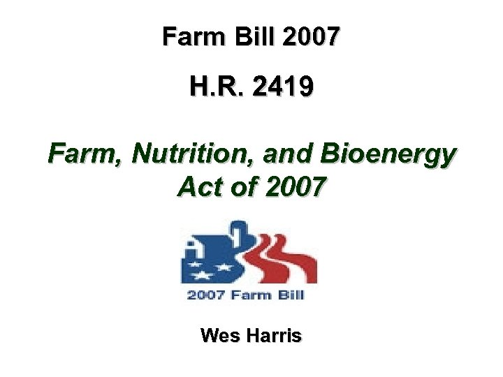 Farm Bill 2007 H. R. 2419 Farm, Nutrition, and Bioenergy Act of 2007 Wes