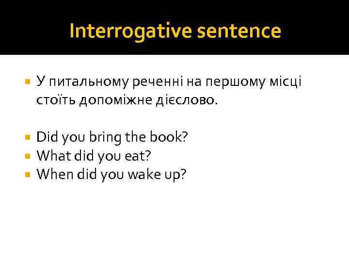 Interrogative sentence У питальному реченні на першому місці стоїть допоміжне дієслово. Did you bring