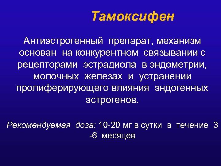 Тамоксифен Антиэстрогенный препарат, механизм основан на конкурентном связывании с рецепторами эстрадиола в эндометрии, молочных