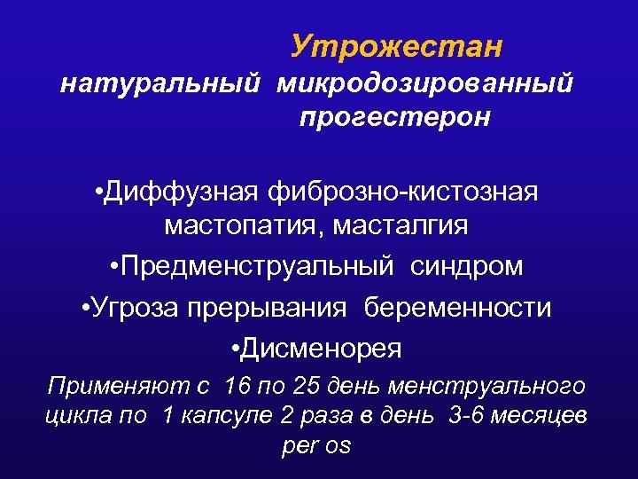 Утрожестан натуральный микродозированный прогестерон • Диффузная фиброзно-кистозная мастопатия, масталгия • Предменструальный синдром • Угроза