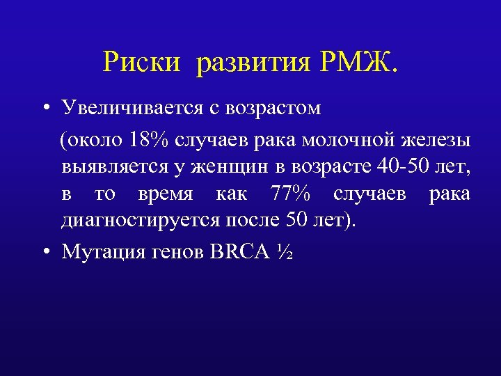 Риски развития РМЖ. • Увеличивается с возрастом (около 18% случаев рака молочной железы выявляется