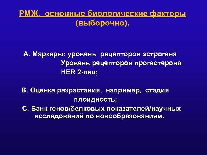 РМЖ, основные биологические факторы (выборочно). A. Маркеры: уровень рецепторов эстрогена Уровень рецепторов прогестерона HER