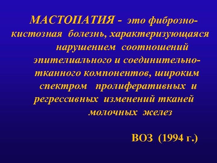 МАСТОПАТИЯ - это фибрознокистозная болезнь, характеризующаяся нарушением соотношений эпителиального и соединительнотканного компонентов, широким спектром