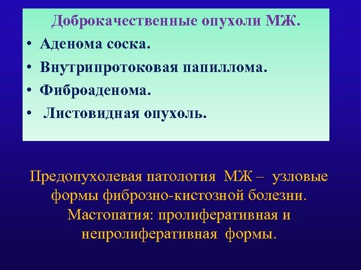• • Доброкачественные опухоли МЖ. Аденома соска. Внутрипротоковая папиллома. Фиброаденома. Листовидная опухоль. Предопухолевая